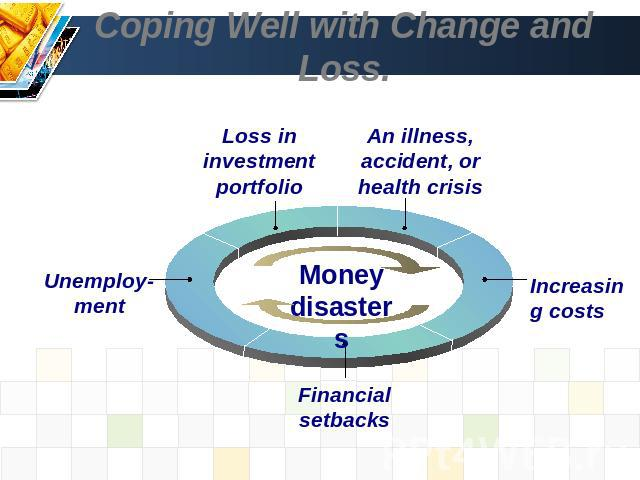 Coping Well with Change and Loss. Loss in investment portfolio An illness, accident, or health crisis Unemploy-ment Financial setbacks Money disasters