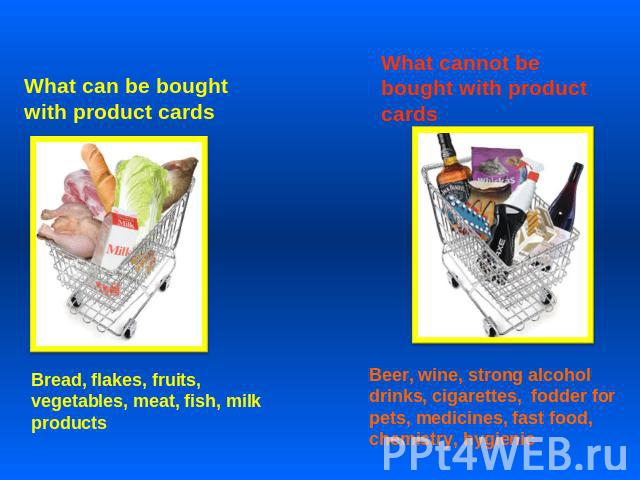 What can be bought with product cards Bread, flakes, fruits, vegetables, meat, fish, milk products What cannot be bought with product cards Beer, wine, strong alcohol drinks, cigarettes, fodder for pets, medicines, fast food, chemistry, hygienic