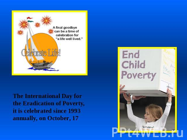 The International Day for the Eradication of Poverty, it is celebrated since 1993 annually, on October, 17