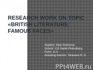 RESEARCH WORK ON TOPIC «BRITISH LITERATURE: FAMOUS FAСES» Student: Kate Smirnova