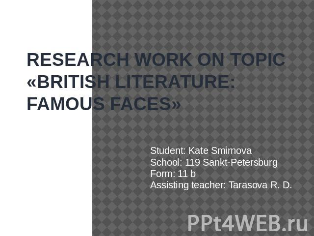 RESEARCH WORK ON TOPIC «BRITISH LITERATURE: FAMOUS FAСES» Student: Kate SmirnovaSchool: 119 Sankt-PetersburgForm: 11 bAssisting teacher: Tarasova R. D.