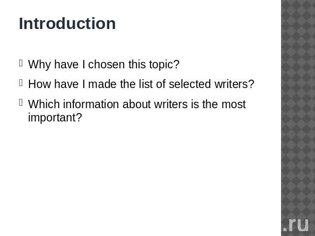 Introduction Why have I chosen this topic?How have I made the list of selected writers?Which information about writers is the most important?