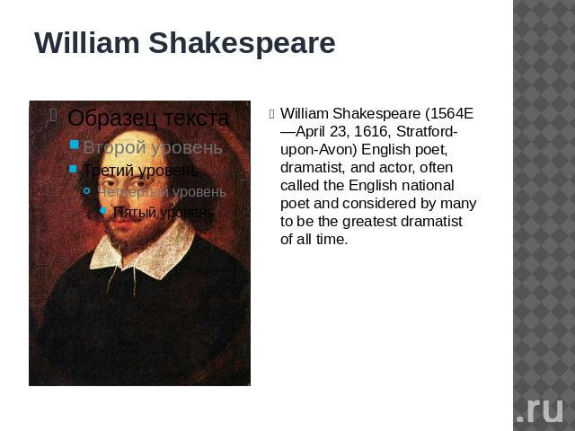 William Shakespeare William Shakespeare (1564E—April 23, 1616, Stratford-upon-Avon) English poet, dramatist, and actor, often called the English national poet and considered by many to be the greatest dramatist of all time.