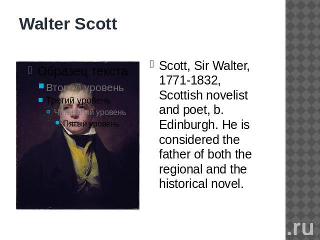 Walter Scott Scott, Sir Walter, 1771-1832, Scottish novelist and poet, b. Edinburgh. He is considered the father of both the regional and the historical novel.