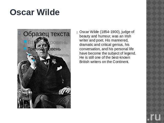 Oscar Wilde Oscar Wilde (1854-1900), judge of beauty and humour, was an Irish writer and poet. His mannered, dramatic and critical genius, his conversation, and his personal life have become the subject of legend. He is still one of the best-known B…