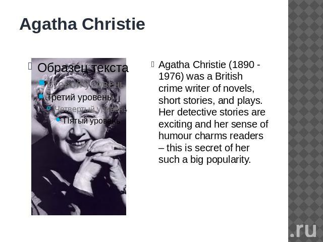 Agatha Christie Agatha Christie (1890 - 1976) was a British crime writer of novels, short stories, and plays. Her detective stories are exciting and her sense of humour charms readers – this is secret of her such a big popularity.