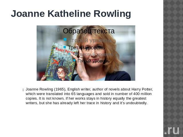 Joanne Katheline Rowling Joanne Rowling (1965), English writer, author of novels about Harry Potter, which were translated into 65 languages and sold in number of 400 million copies. It is not known, if her works stays in history equally the greates…