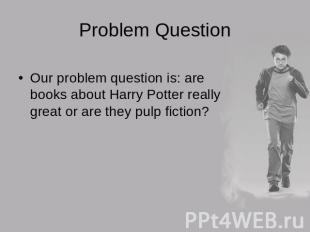 Problem Question Our problem question is: are books about Harry Potter really gr