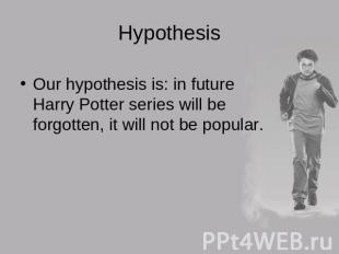 Hypothesis Our hypothesis is: in future Harry Potter series will be forgotten, i