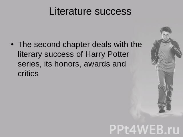 Literature success The second chapter deals with the literary success of Harry Potter series, its honors, awards and critics
