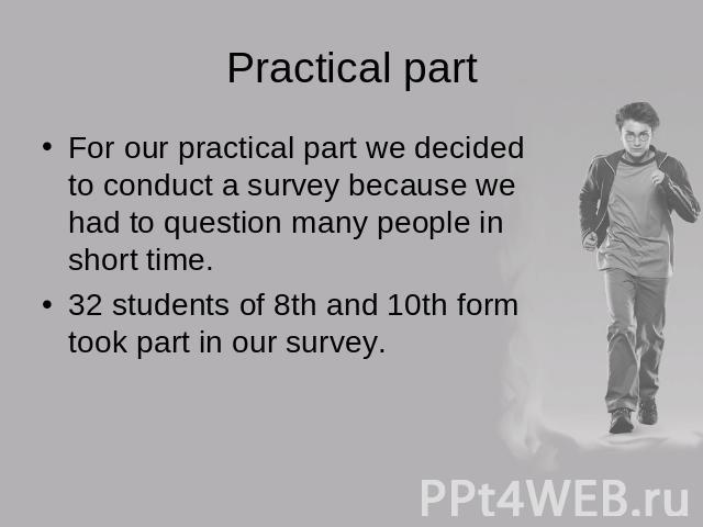 Practical partFor our practical part we decided to conduct a survey because we had to question many people in short time.32 students of 8th and 10th form took part in our survey.
