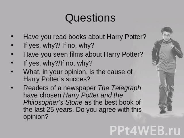 Questions Have you read books about Harry Potter?If yes, why?/ If no, why?Have you seen films about Harry Potter?If yes, why?/If no, why?What, in your opinion, is the cause of Harry Potter's succes?Readers of a newspaper The Telegraph have chosen Ha…