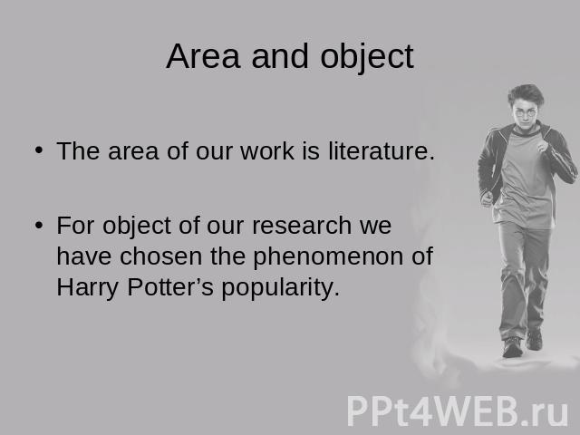 Area and object The area of our work is literature.For object of our research we have chosen the phenomenon of Harry Potter's popularity.