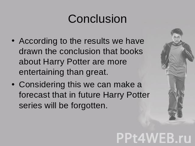 ConclusionAccording to the results we have drawn the conclusion that books about Harry Potter are more entertaining than great.Considering this we can make a forecast that in future Harry Potter series will be forgotten.