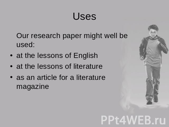 Uses Our research paper might well be used:at the lessons of Englishat the lessons of literatureas an article for a literature magazine