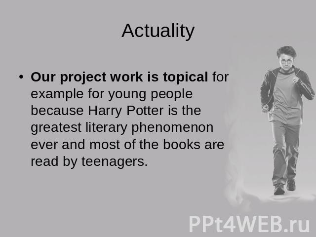 ActualityOur project work is topical for example for young people because Harry Potter is the greatest literary phenomenon ever and most of the books are read by teenagers.