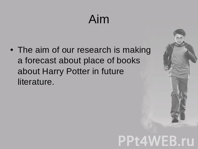 AimThe aim of our research is making a forecast about place of books about Harry Potter in future literature.