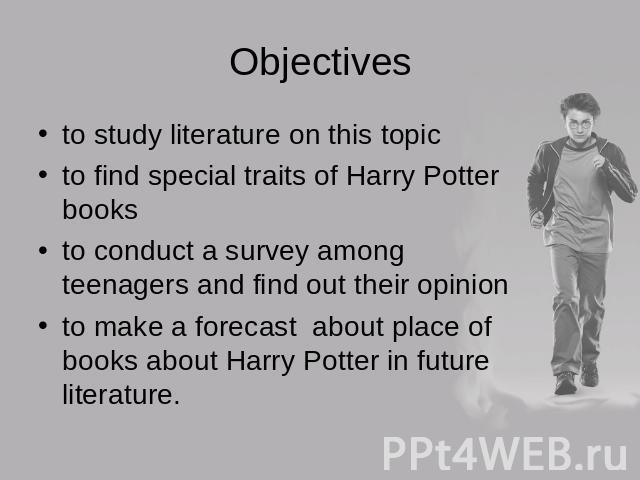 Objectives to study literature on this topicto find special traits of Harry Potter booksto conduct a survey among teenagers and find out their opinionto make a forecast about place of books about Harry Potter in future literature.