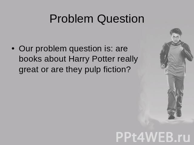 Problem Question Our problem question is: are books about Harry Potter really great or are they pulp fiction?