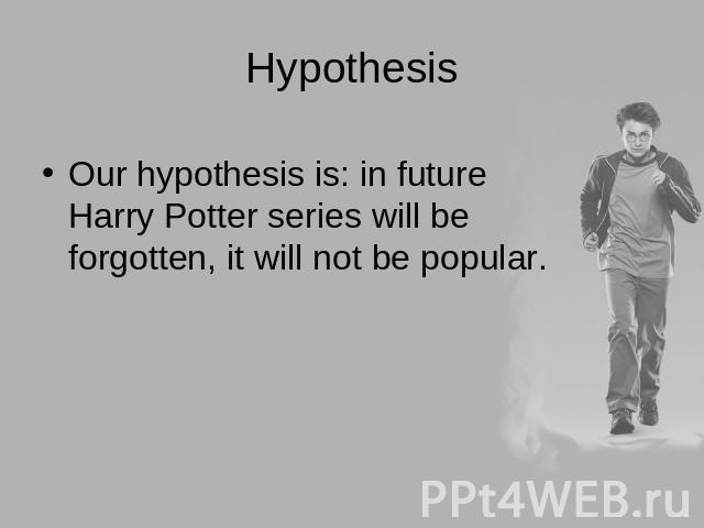 Hypothesis Our hypothesis is: in future Harry Potter series will be forgotten, it will not be popular.