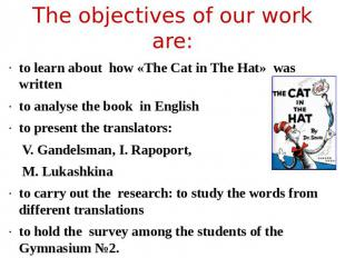 The objectives of our work are: to learn about how «The Саt in The Hat» was writ