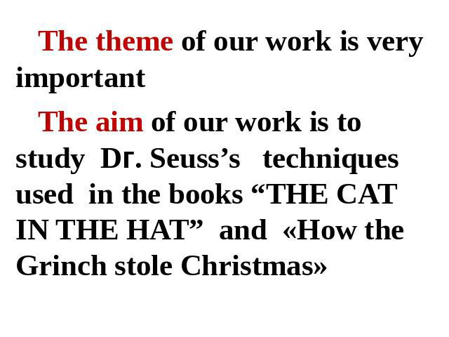 "The theme of our work is very importantThe aim of our work is to study Dг. Seuss's techniques used in the books ""THE CAT IN THE HAT"" and «How the Grinch stole Christmas»"