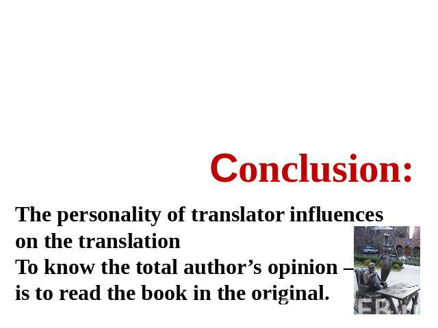 Сonclusion: The personality of translator influences on the translationTo know the total author's opinion – is to read the book in the original.