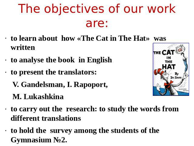 The objectives of our work are: to learn about how «The Саt in The Hat» was written to analyse the book in Englishto present the translators:V. Gandelsman, I. Rapoport, M. Lukashkinato carry out the research: to study the words from different transl…
