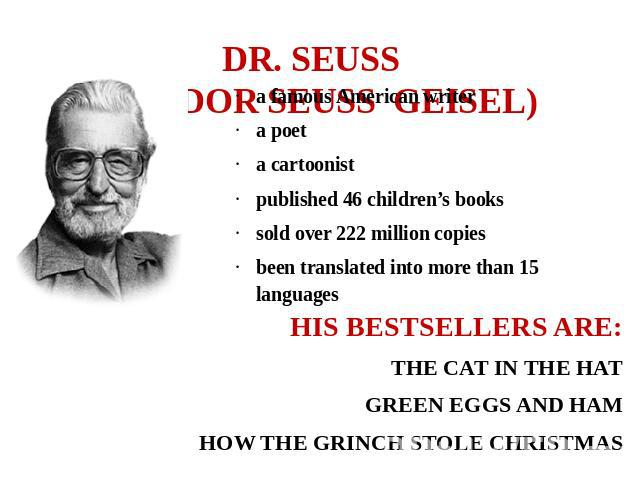 DR. SEUSS (THEODOR SEUSS GEISEL) a famous American writera poeta cartoonist published 46 children's bookssold over 222 million copiesbeen translated into more than 15 languages  HIS BESTSELLERS ARE:THE CAT IN THE HATGREEN EGGS AND HAMHOW THE GRINCH …