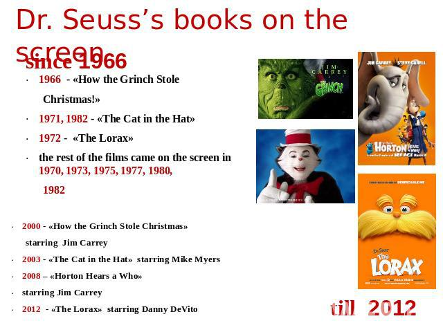 Dr. Seuss's books on the screen since 1966 1966 - «How the Grinch Stole Christmas!»1971, 1982 - «The Cat in the Hat» 1972 - «The Lorax»  the rest of the films came on the screen in 1970, 1973, 1975, 1977, 1980,1982 2000 - «How the Grinch Stole Chris…