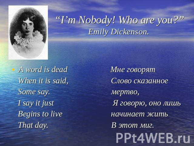 """I'm Nobody! Who are you?"" Emily Dickenson. A word is dead Мне говорят When it is said, Слово сказанное Some say. мертво, I say it just Я говорю, оно лишь Begins to live начинает жить That day. В этот миг."