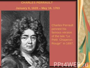 CHARLES PERRAULT January 6, 1628 – May 16, 1703 Charles Perrault penned his famo