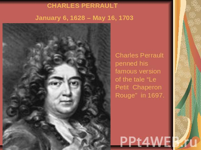 "CHARLES PERRAULT January 6, 1628 – May 16, 1703 Charles Perrault penned his famous version of the tale ""Le Petit Chaperon Rouge"" in 1697."
