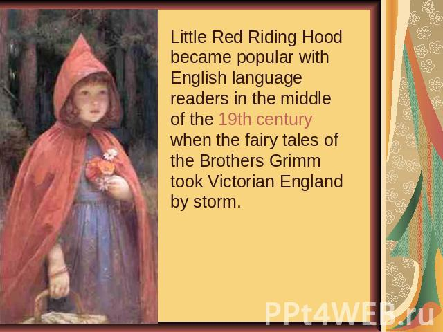 Little Red Riding Hood became popular with English language readers in the middle of the 19th century when the fairy tales of the Brothers Grimm took Victorian England by storm.
