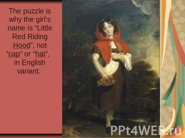 "The puzzle is why the girl's name is ""Little Red Riding Hood"", not ""cap"" or ""hat"", in English variant."