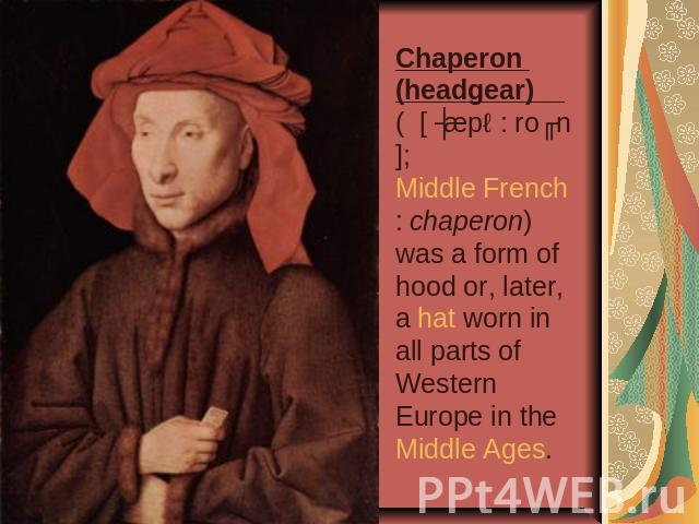 Chaperon (headgear) ( [ ʃæpə: roʊn]; Middle French: chaperon) was a form of hood or, later, a hat worn in all parts of Western Europe in the Middle Ages.
