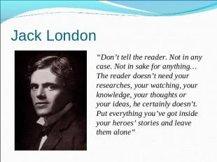 "Jack London ""Don't tell the reader. Not in any case. Not in sake for anything…Th"