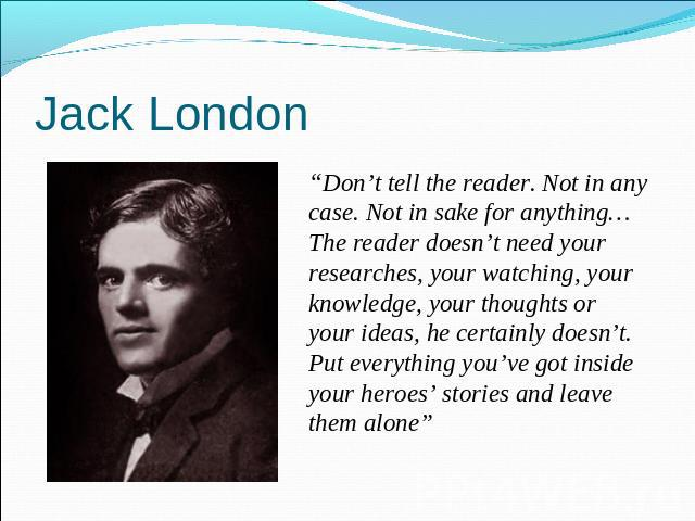 "Jack London ""Don't tell the reader. Not in any case. Not in sake for anything…The reader doesn't need your researches, your watching, your knowledge, your thoughts or your ideas, he certainly doesn't. Put everything you've got inside your heroes' st…"