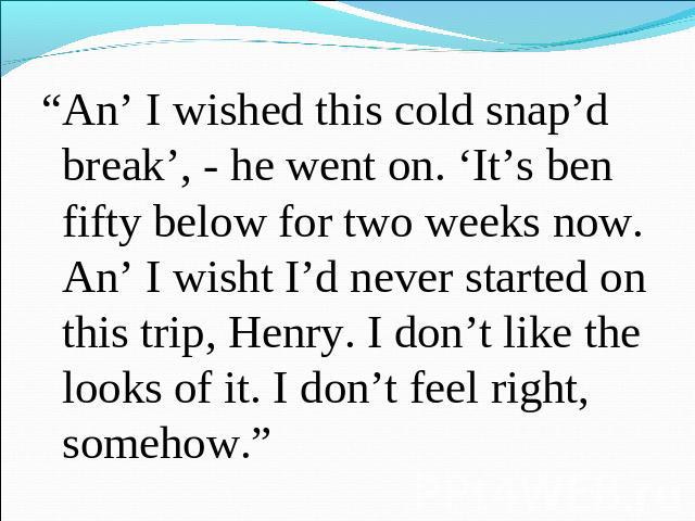 """An' I wished this cold snap'd break', - he went on. 'It's ben fifty below for two weeks now. An' I wisht I'd never started on this trip, Henry. I don't like the looks of it. I don't feel right, somehow."""