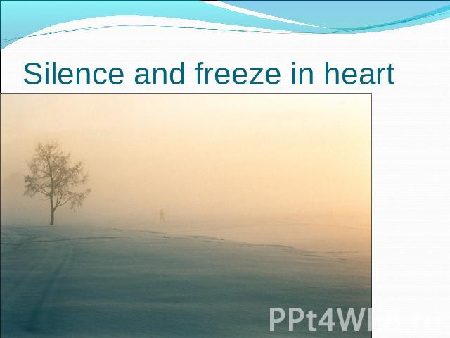 Silence and freeze in heart