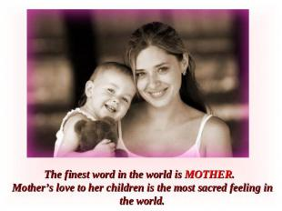 The finest word in the world is MOTHER. Mother's love to her children is the mos