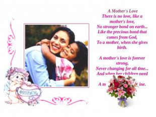 A Mother's LoveThere is no love, like a mother's love,No stronger bond on earth.