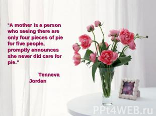 """A mother is a person who seeing there are only four pieces of pie for five peop"