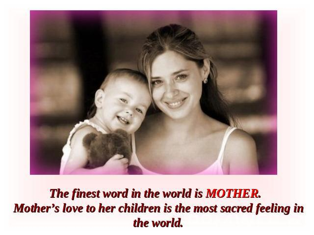 The finest word in the world is MOTHER. Mother's love to her children is the most sacred feeling in the world.