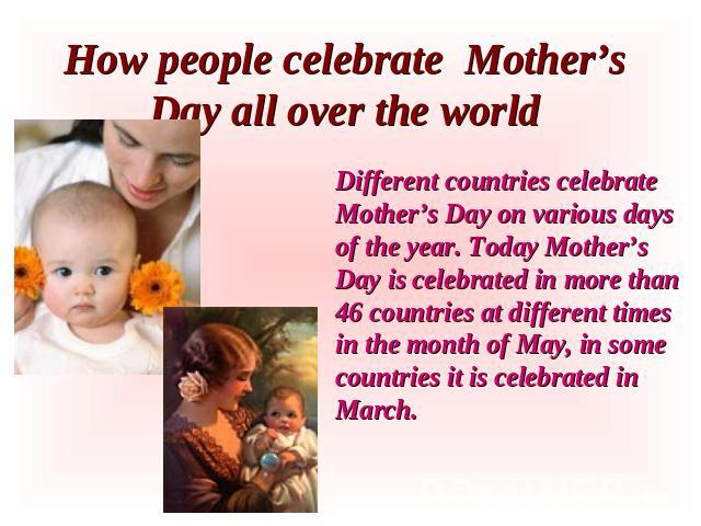 How people celebrate Mother's Day all over the world Different countries celebrate Mother's Day on various days of the year. Today Mother's Day is celebrated in more than 46 countries at different times in the month of May, in some countries it is c…