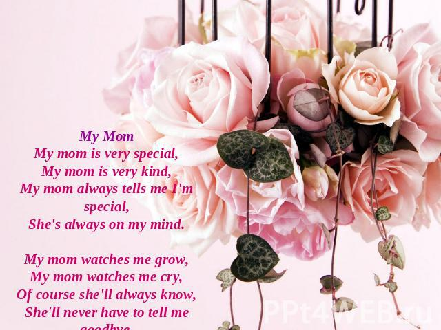 My MomMy mom is very special,My mom is very kind,My mom always tells me I'm special,She's always on my mind.My mom watches me grow,My mom watches me cry,Of course she'll always know,She'll never have to tell me goodbye.