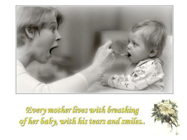 Every mother lives with breathing of her baby, with his tears and smiles..