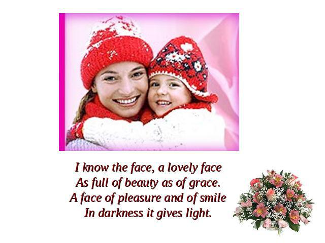 I know the face, a lovely faceAs full of beauty as of grace.A face of pleasure and of smileIn darkness it gives light.