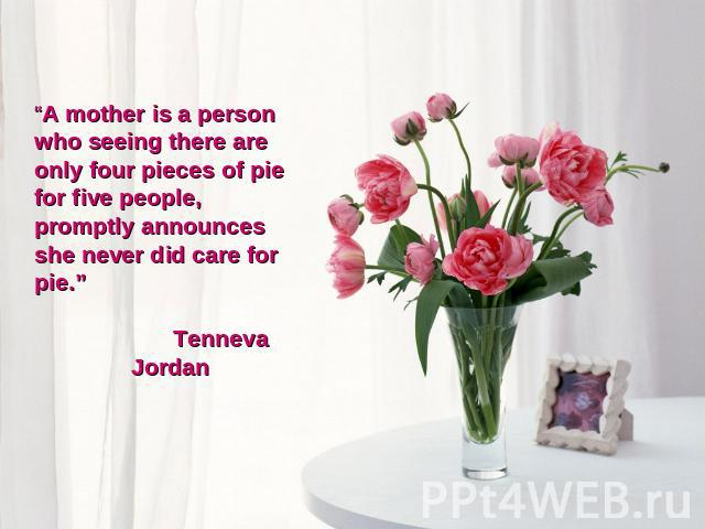 """A mother is a person who seeing there are only four pieces of pie for five people, promptly announces she never did care for pie."" Tenneva Jordan"