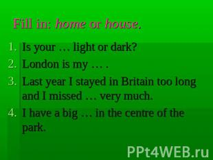 Fill in: home or house. Is your … light or dark?London is my … .Last year I stay